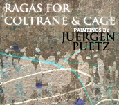 Ragas for Coltrane & Cage – paintings by Juergen Puetz